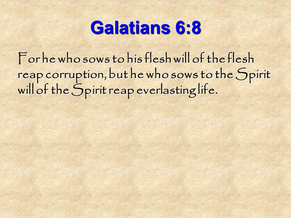 Galatians 6:8 For he who sows to his flesh will of the flesh reap corruption, but he who sows to the Spirit will of the Spirit reap everlasting life.
