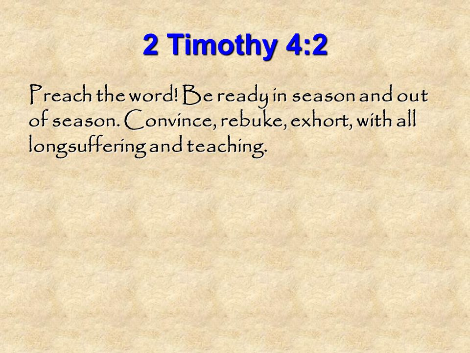 2 Timothy 4:2 Preach the word. Be ready in season and out of season.