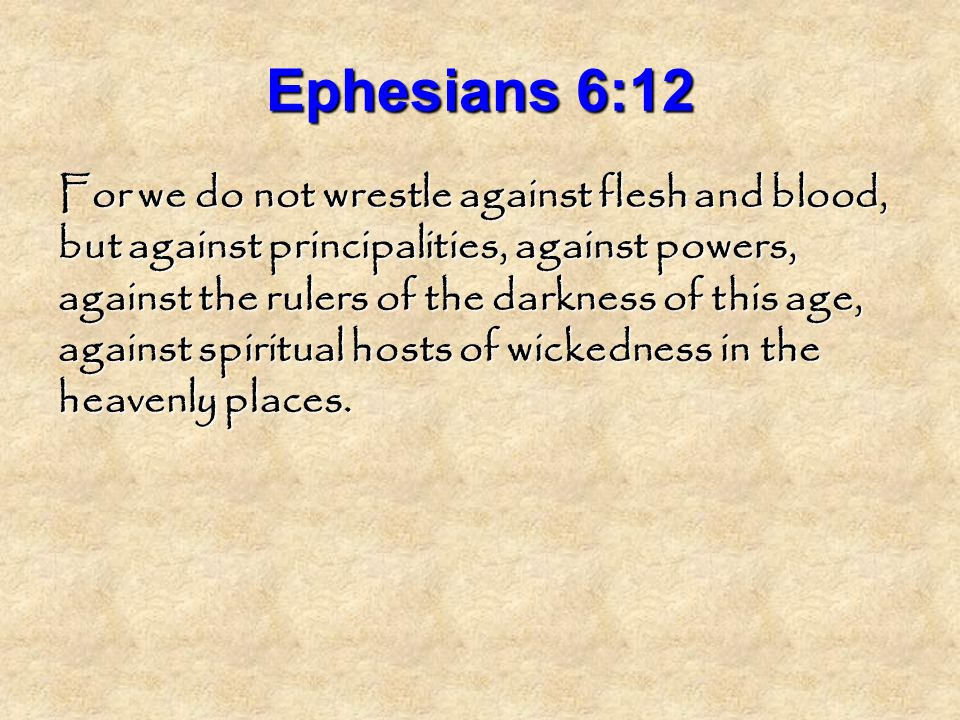 Ephesians 6:12 For we do not wrestle against flesh and blood, but against principalities, against powers, against the rulers of the darkness of this age, against spiritual hosts of wickedness in the heavenly places.