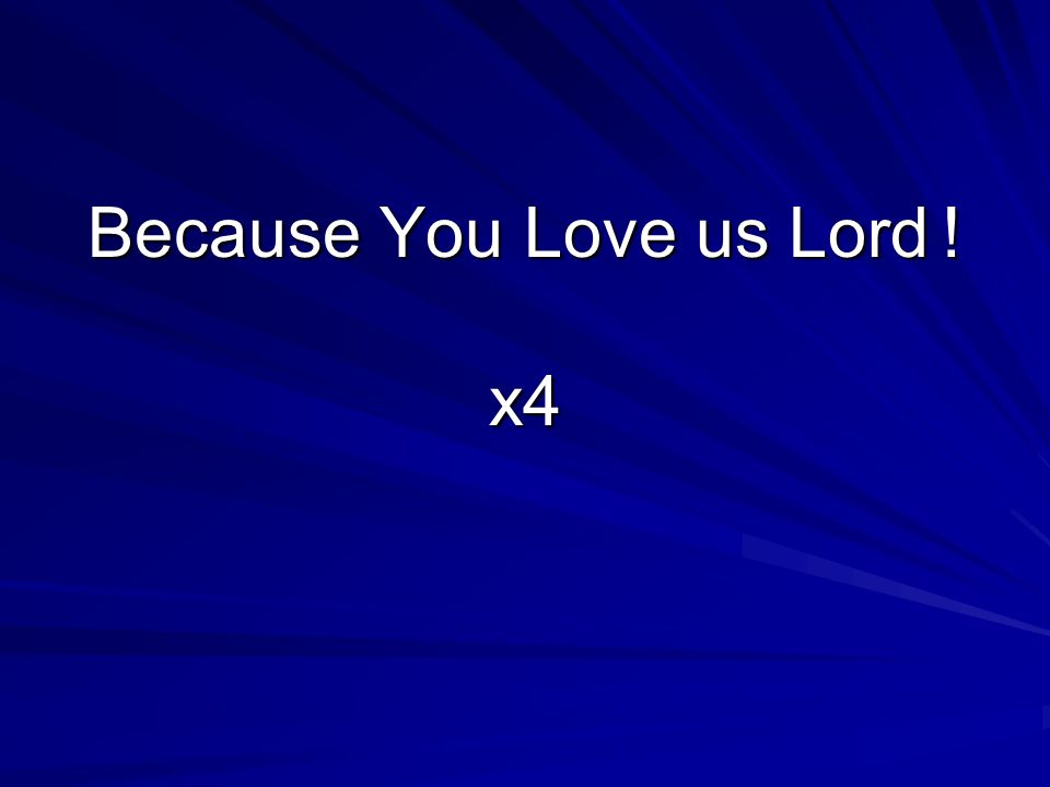 Because You Love us Lord ! x4