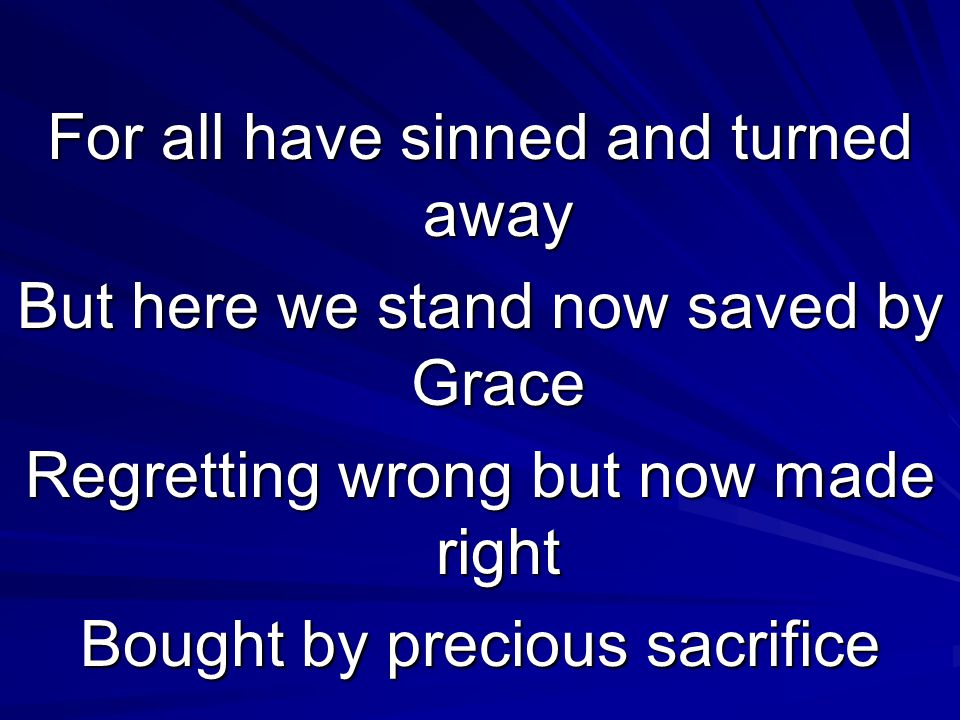 For all have sinned and turned away But here we stand now saved by Grace Regretting wrong but now made right Bought by precious sacrifice