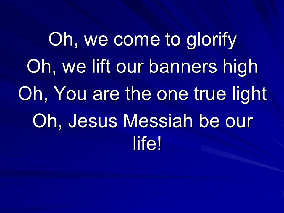 Oh, we come to glorify Oh, we lift our banners high Oh, You are the one true light Oh, Jesus Messiah be our life!