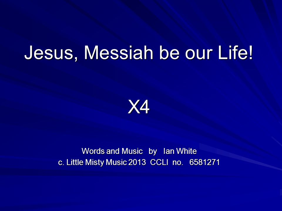 Jesus, Messiah be our Life.X4 Words and Music by Ian White c.