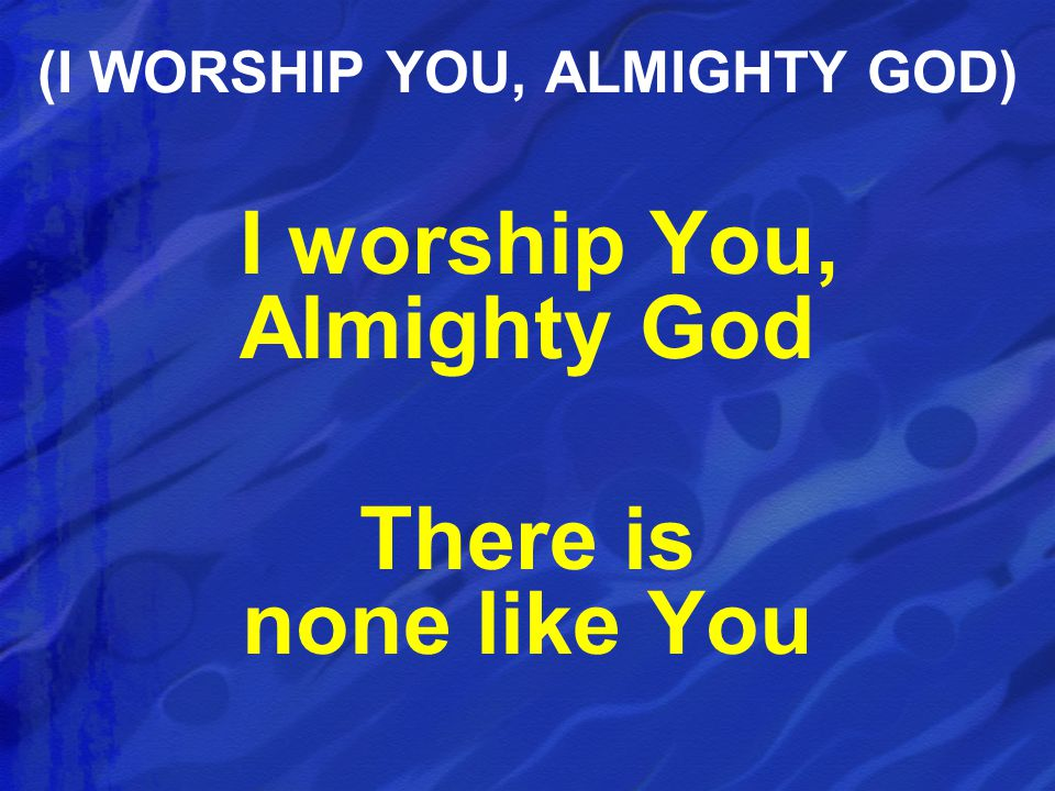 I worship You, Almighty God There is none like You (I WORSHIP YOU, ALMIGHTY GOD)
