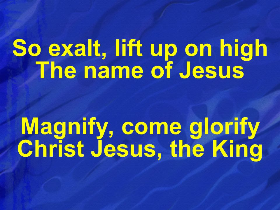 So exalt, lift up on high The name of Jesus Magnify, come glorify Christ Jesus, the King