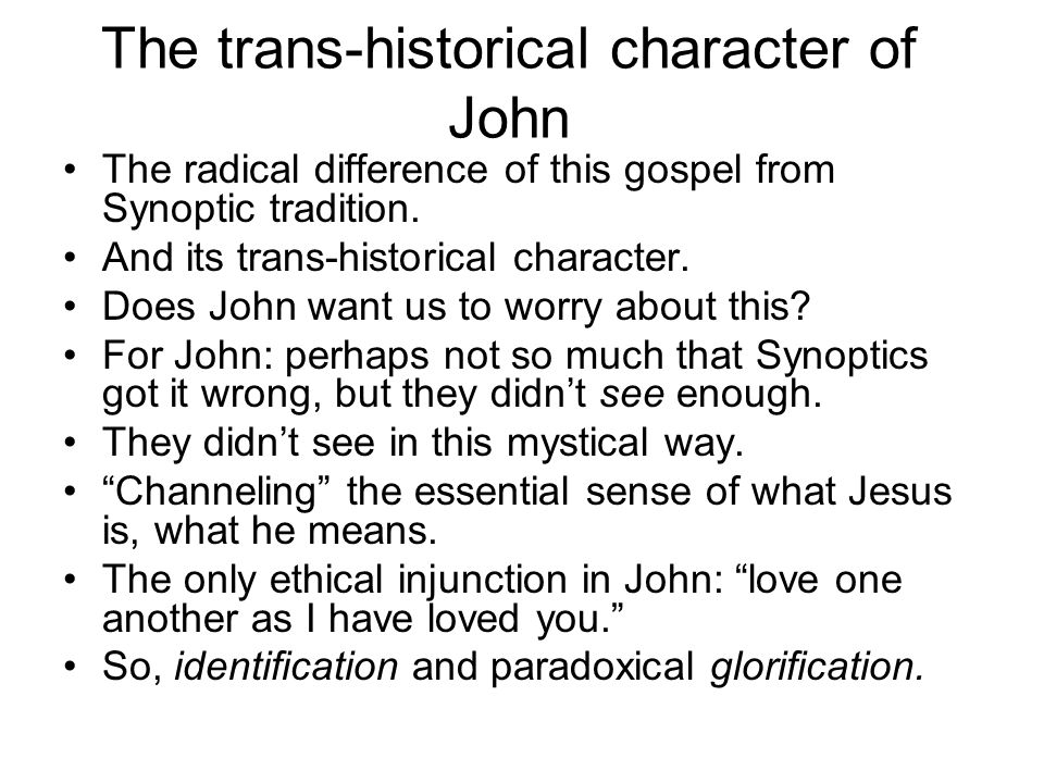 The trans-historical character of John The radical difference of this gospel from Synoptic tradition.