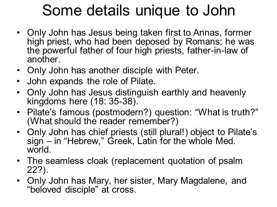 Some details unique to John Only John has Jesus being taken first to Annas, former high priest, who had been deposed by Romans; he was the powerful father of four high priests, father-in-law of another.
