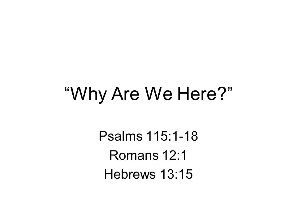 Why Are We Here? Psalms 115:1-18 Romans 12:1 Hebrews 13:15
