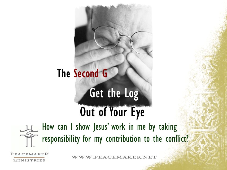 Out of Your Eye Get the Log The Second G How can I show Jesus' work in me by taking responsibility for my contribution to the conflict?
