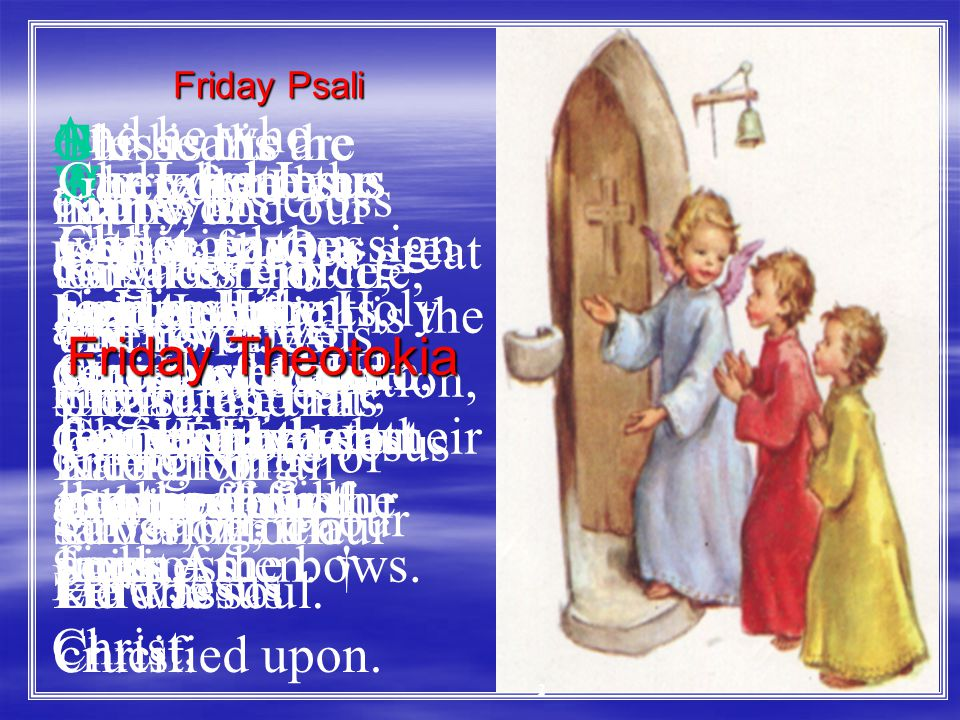 Friday Theotokia   O Virgin Mary, the holy Mother of God, the trusted advocate, of the human race.