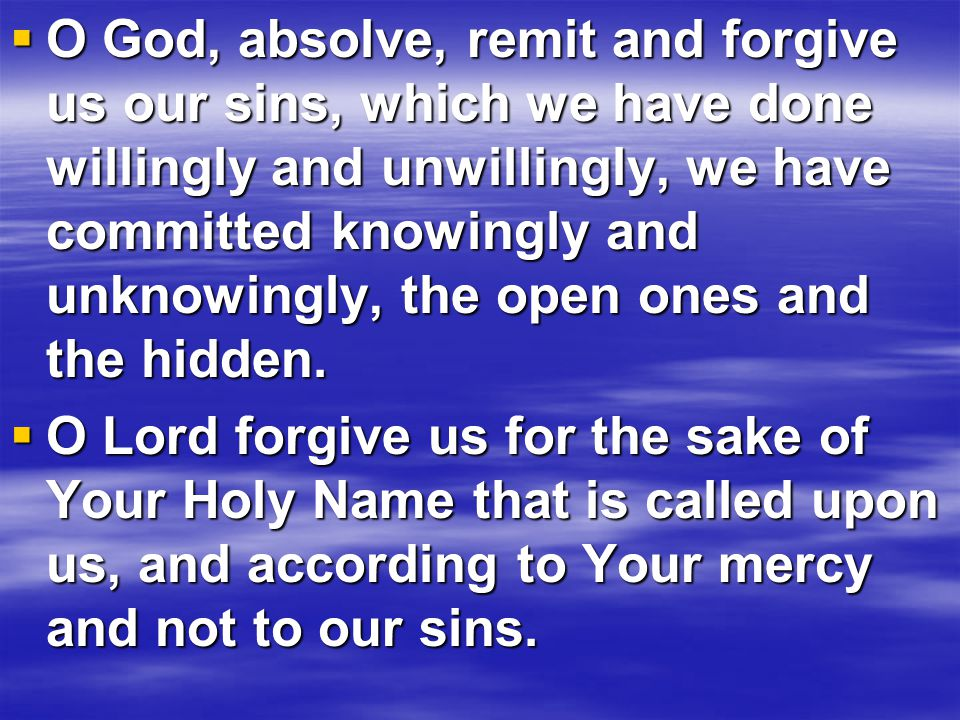  O God, absolve, remit and forgive us our sins, which we have done willingly and unwillingly, we have committed knowingly and unknowingly, the open ones and the hidden.