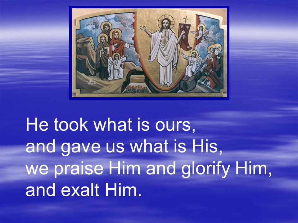 He took what is ours, and gave us what is His, we praise Him and glorify Him, and exalt Him.