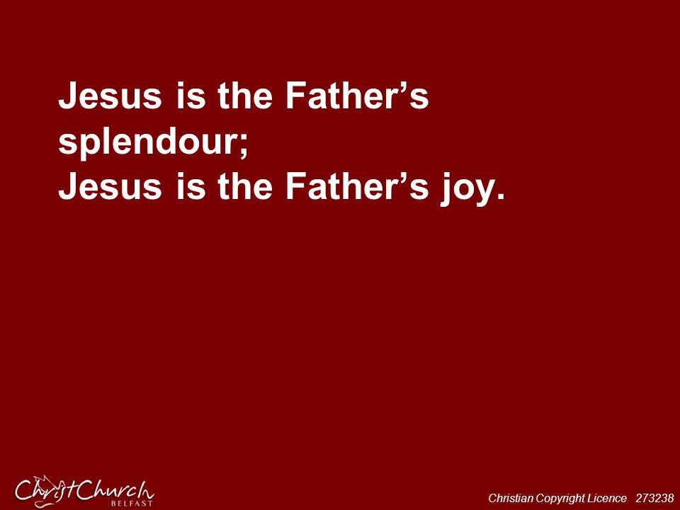Christian Copyright Licence 273238 Jesus is the Father's splendour; Jesus is the Father's joy.