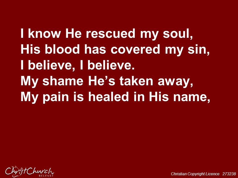 Christian Copyright Licence 273238 I know He rescued my soul, His blood has covered my sin, I believe, I believe. My shame He's taken away, My pain is