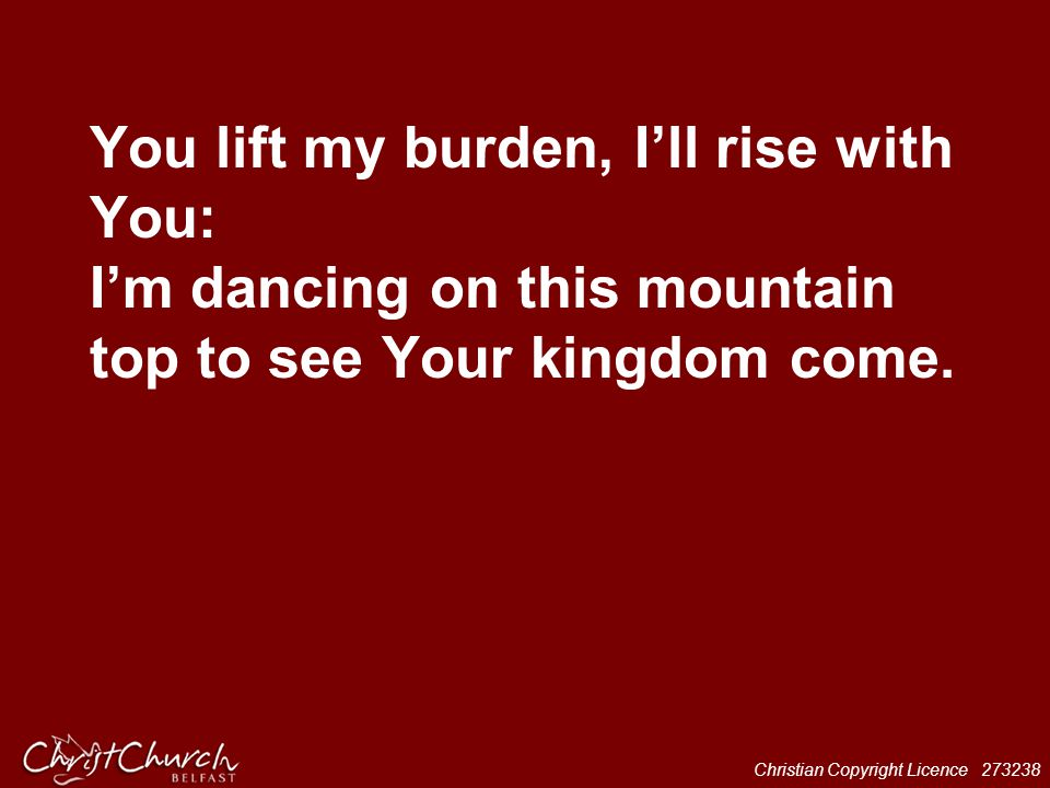 Christian Copyright Licence 273238 You lift my burden, I'll rise with You: I'm dancing on this mountain top to see Your kingdom come.