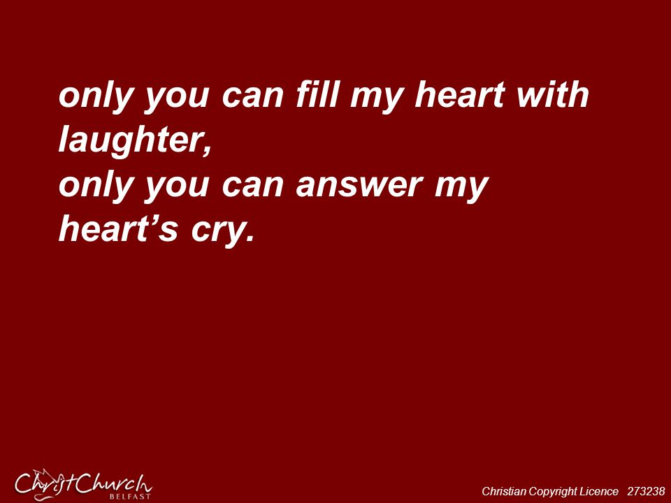 Christian Copyright Licence 273238 only you can fill my heart with laughter, only you can answer my heart's cry.