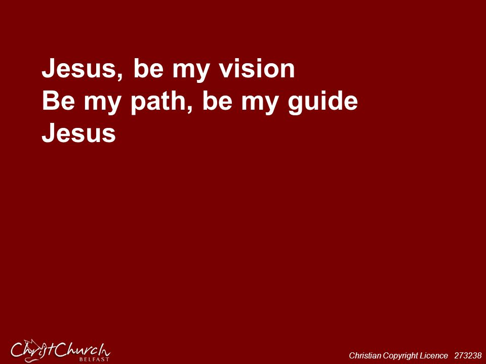 Christian Copyright Licence 273238 Jesus, be my vision Be my path, be my guide Jesus