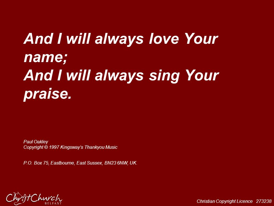 Christian Copyright Licence 273238 And I will always love Your name; And I will always sing Your praise. Paul Oakley Copyright © 1997 Kingsway's Thank