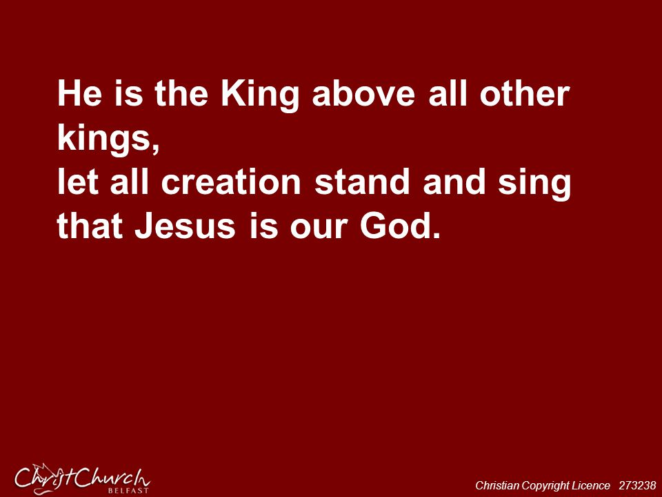 Christian Copyright Licence 273238 He is the King above all other kings, let all creation stand and sing that Jesus is our God.