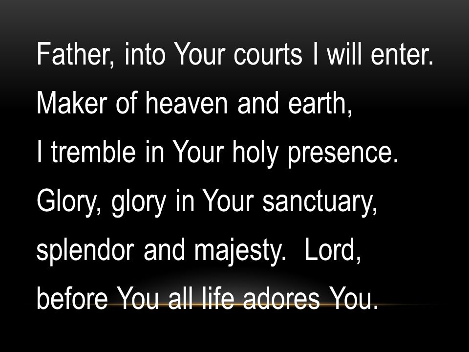 Father, into Your courts I will enter. Maker of heaven and earth, I tremble in Your holy presence. Glory, glory in Your sanctuary, splendor and majest