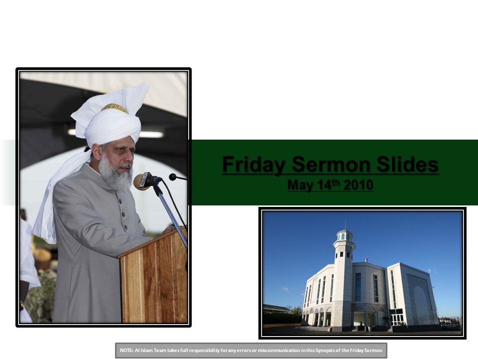 NOTE: Al Islam Team takes full responsibility for any errors or miscommunication in this Synopsis of the Friday Sermon Friday Sermon Slides May 14 th 2010