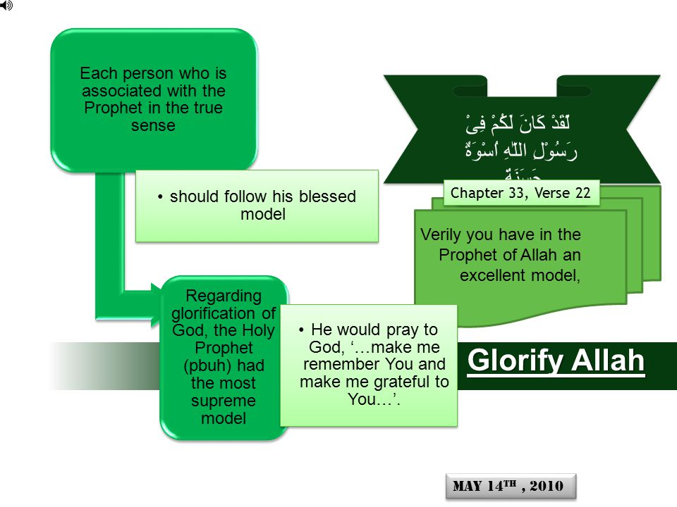 Verily you have in the Prophet of Allah an excellent model, لَّقَدْ كَانَ لَكُمْ فِىْ رَسُوْلِ اللّٰهِ اُسْوَةٌ حَسَنَةٌ Chapter 33, Verse 22 Glorify Allah Each person who is associated with the Prophet in the true sense should follow his blessed model Regarding glorification of God, the Holy Prophet (pbuh) had the most supreme model He would pray to God, '…make me remember You and make me grateful to You…'.