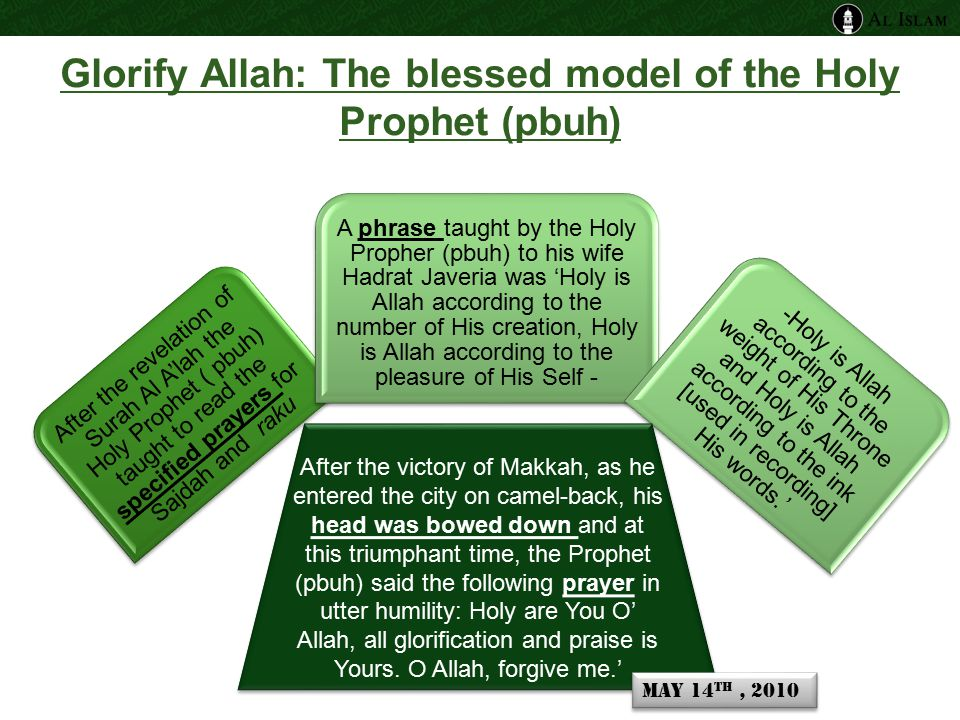 Glorify Allah: The blessed model of the Holy Prophet (pbuh) After the revelation of Surah Al A'lah the Holy Prophet ( pbuh) taught to read the specified prayers for Sajdah and raku A phrase taught by the Holy Propher (pbuh) to his wife Hadrat Javeria was 'Holy is Allah according to the number of His creation, Holy is Allah according to the pleasure of His Self - -Holy is Allah according to the weight of His Throne and Holy is Allah according to the ink [used in recording] His words.' After the victory of Makkah, as he entered the city on camel-back, his head was bowed down and at this triumphant time, the Prophet (pbuh) said the following prayer in utter humility: Holy are You O' Allah, all glorification and praise is Yours.