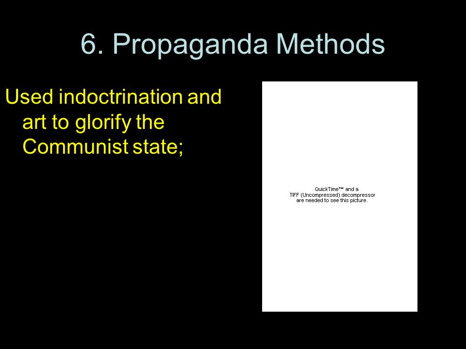 6. Propaganda Methods Used indoctrination and art to glorify the Communist state; created state- supported youth groups to train future leaders.