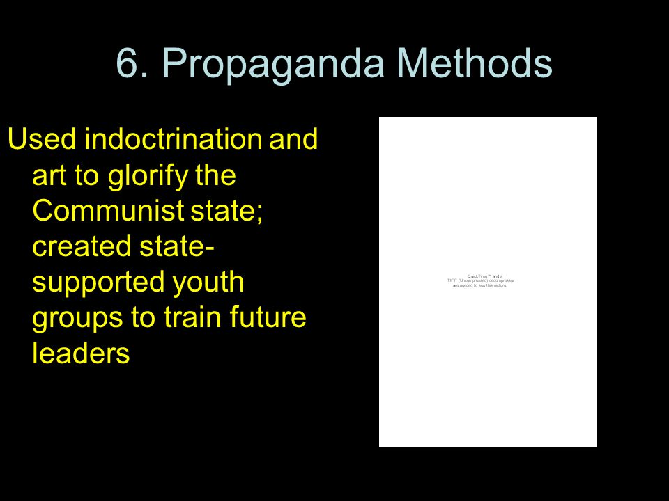6. Propaganda Methods Used indoctrination and art to glorify the Communist state; created state- supported youth groups to train future leaders