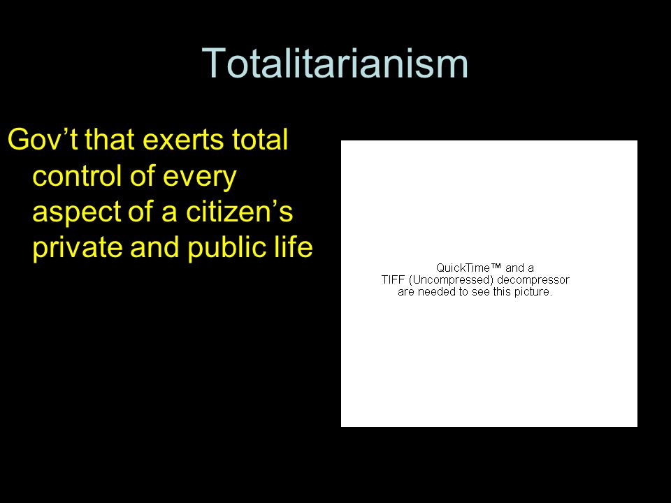 Totalitarianism Gov't that exerts total control of every aspect of a citizen's private and public life