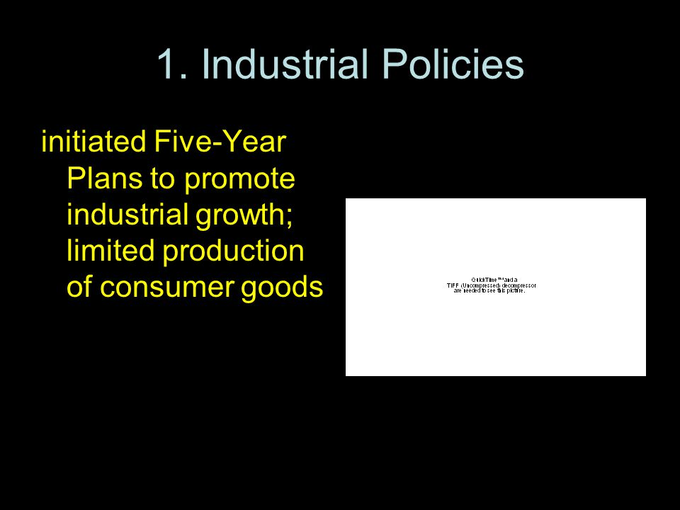 1. Industrial Policies initiated Five-Year Plans to promote industrial growth; limited production of consumer goods
