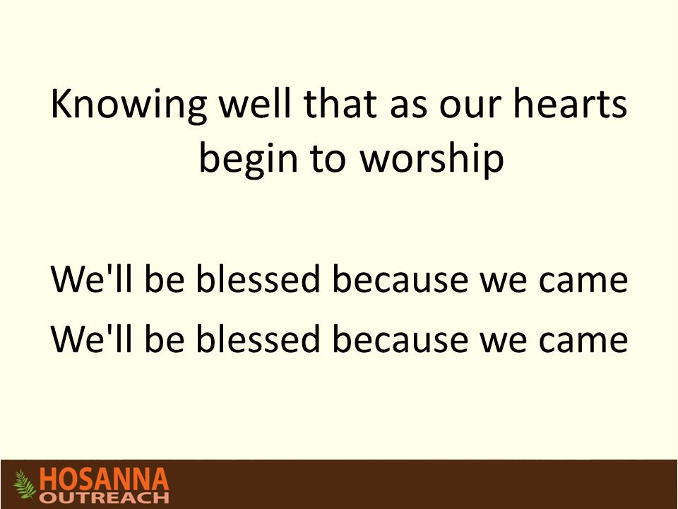 Knowing well that as our hearts begin to worship We ll be blessed because we came