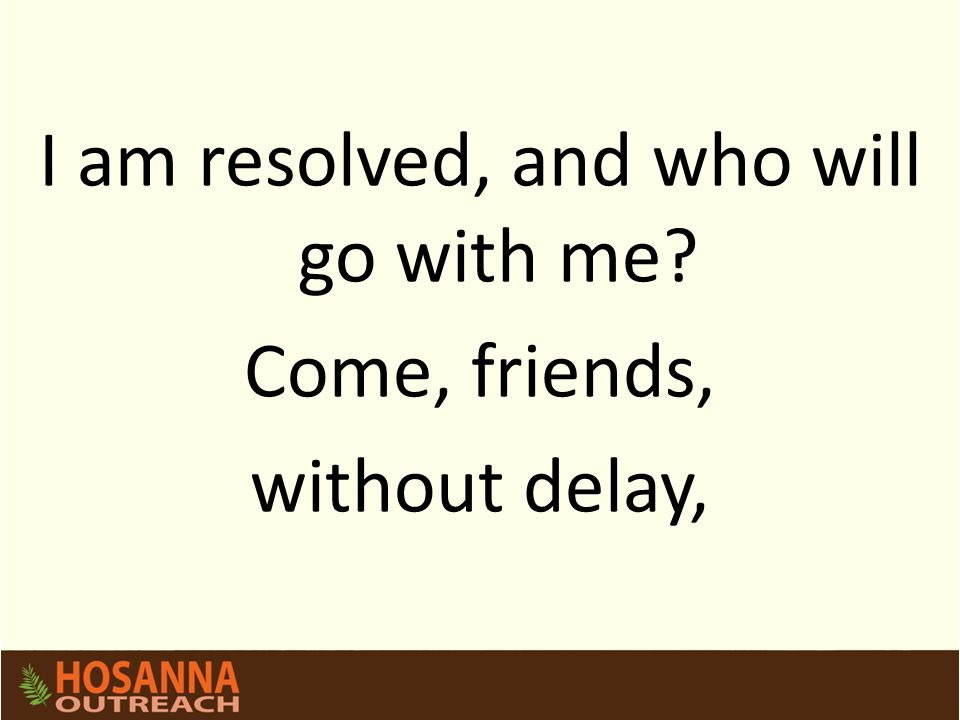 I am resolved, and who will go with me Come, friends, without delay,