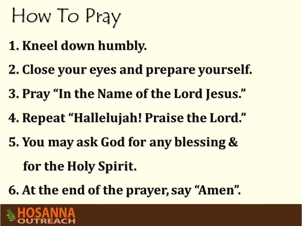 "How To Pray 1. Kneel down humbly. 2. Close your eyes and prepare yourself. 3. Pray ""In the Name of the Lord Jesus."" 4. Repeat ""Hallelujah! Praise the"