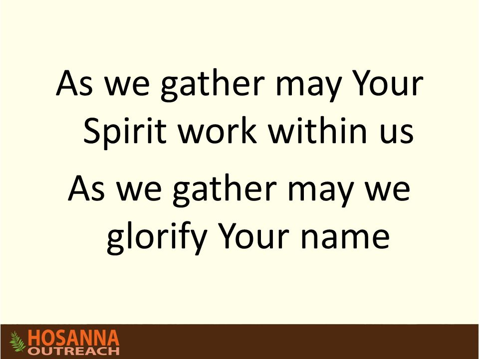As we gather may Your Spirit work within us As we gather may we glorify Your name