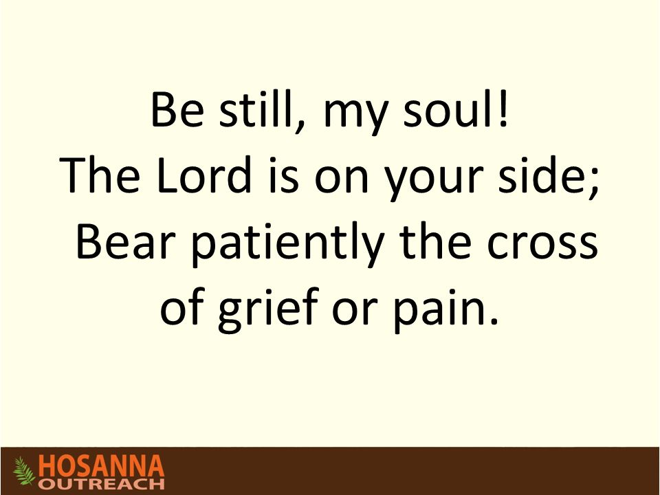 Be still, my soul! The Lord is on your side; Bear patiently the cross of grief or pain.