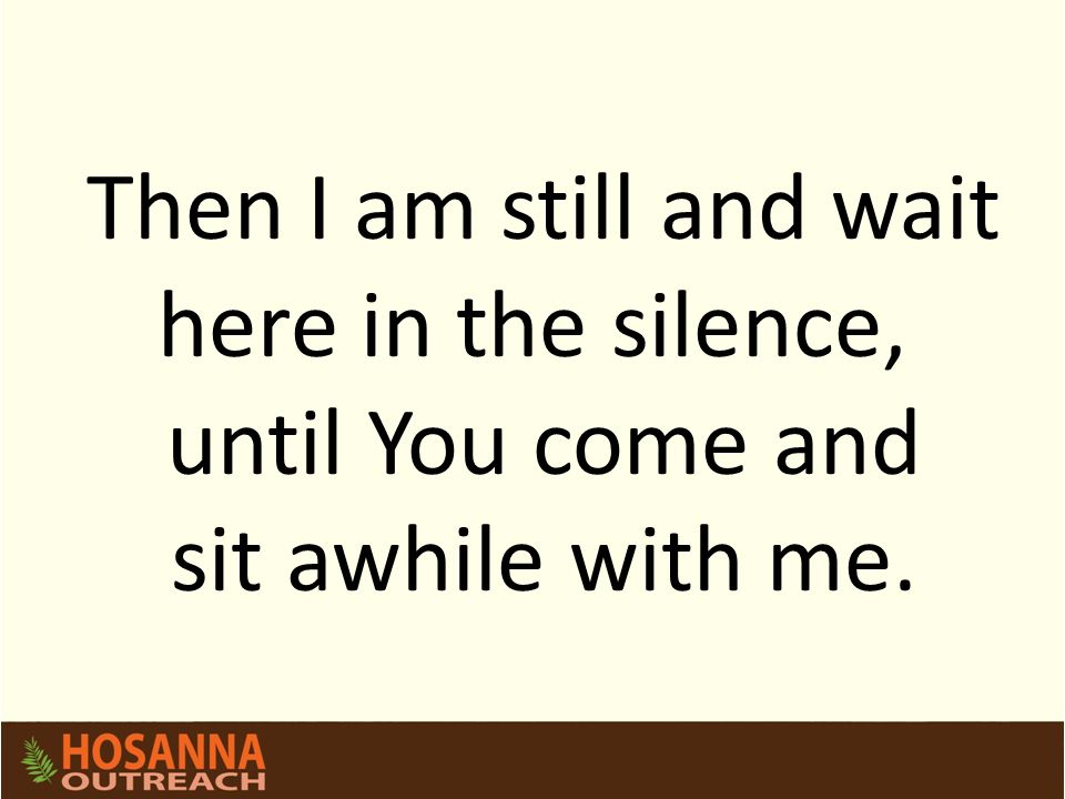 Then I am still and wait here in the silence, until You come and sit awhile with me.