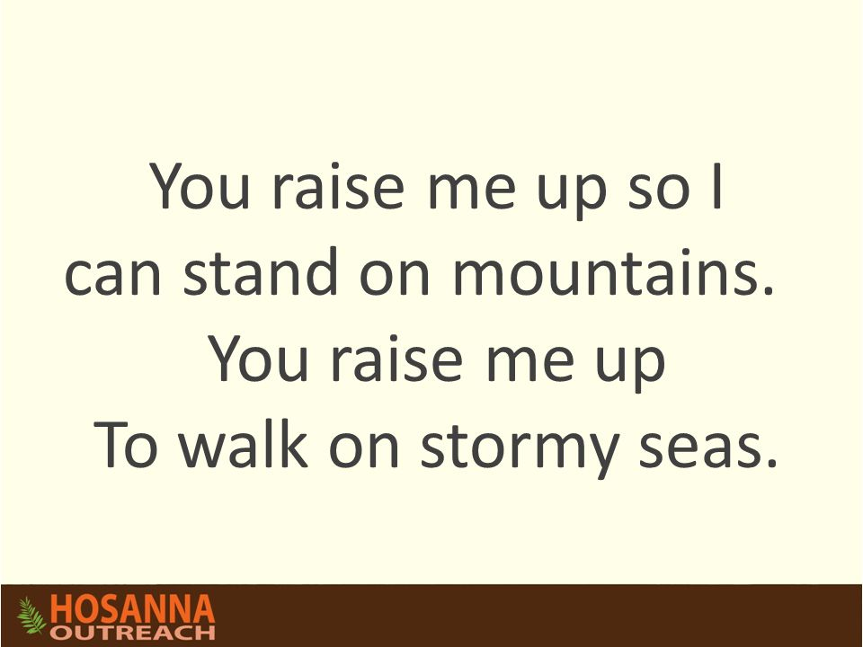 You raise me up so I can stand on mountains. You raise me up To walk on stormy seas.