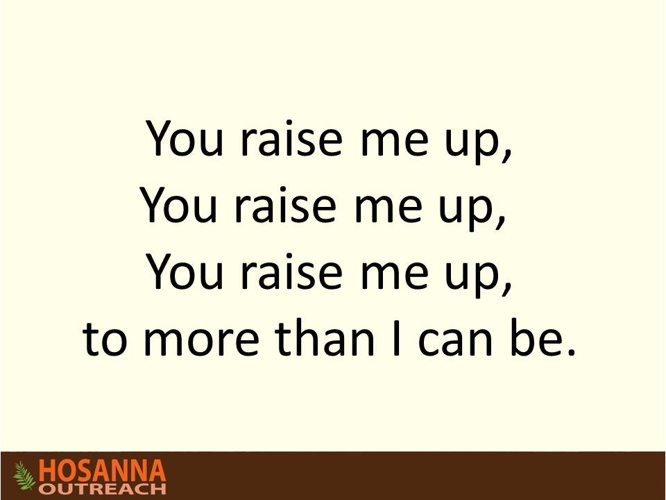 You raise me up, to more than I can be.