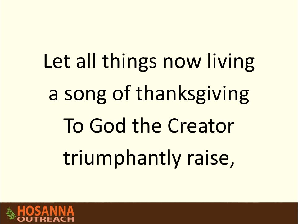 Let all things now living a song of thanksgiving To God the Creator triumphantly raise,