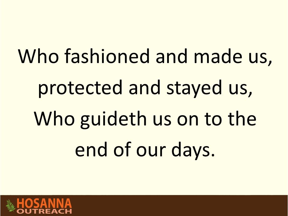 Who fashioned and made us, protected and stayed us, Who guideth us on to the end of our days.