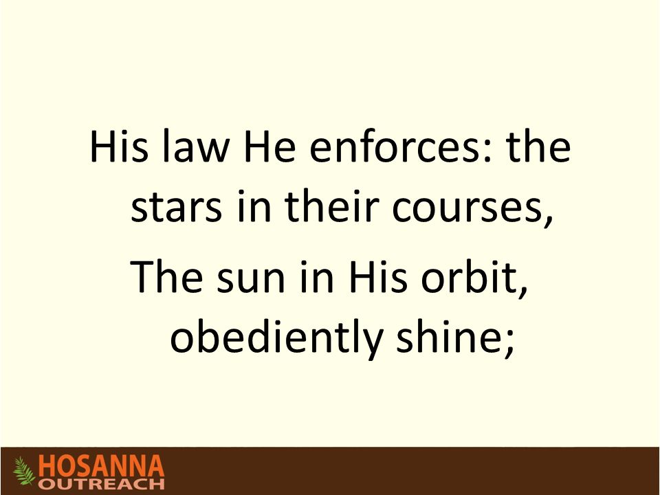 His law He enforces: the stars in their courses, The sun in His orbit, obediently shine;