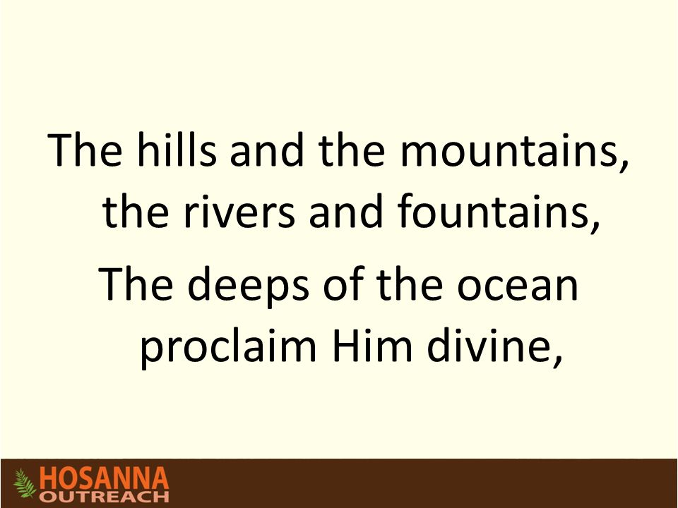 The hills and the mountains, the rivers and fountains, The deeps of the ocean proclaim Him divine,