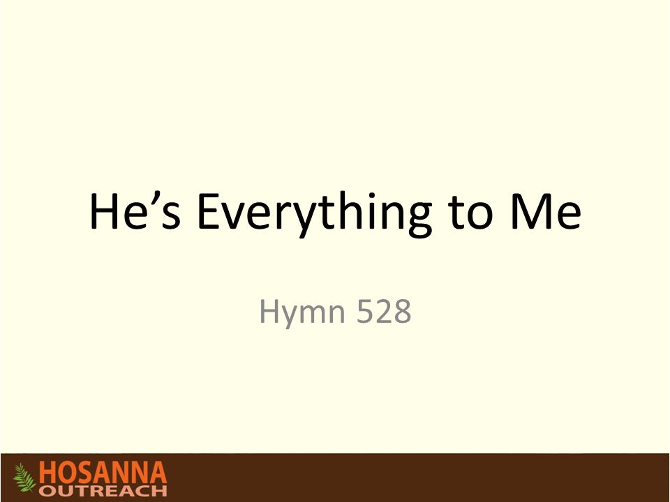 He's Everything to Me Hymn 528