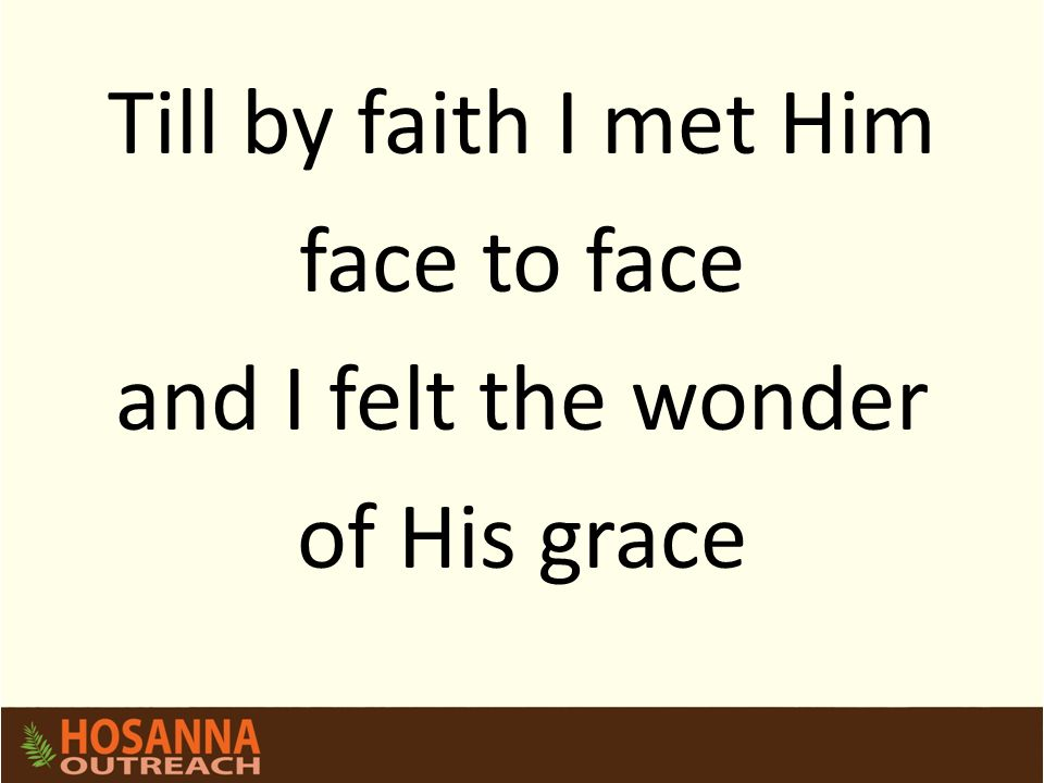 Till by faith I met Him face to face and I felt the wonder of His grace