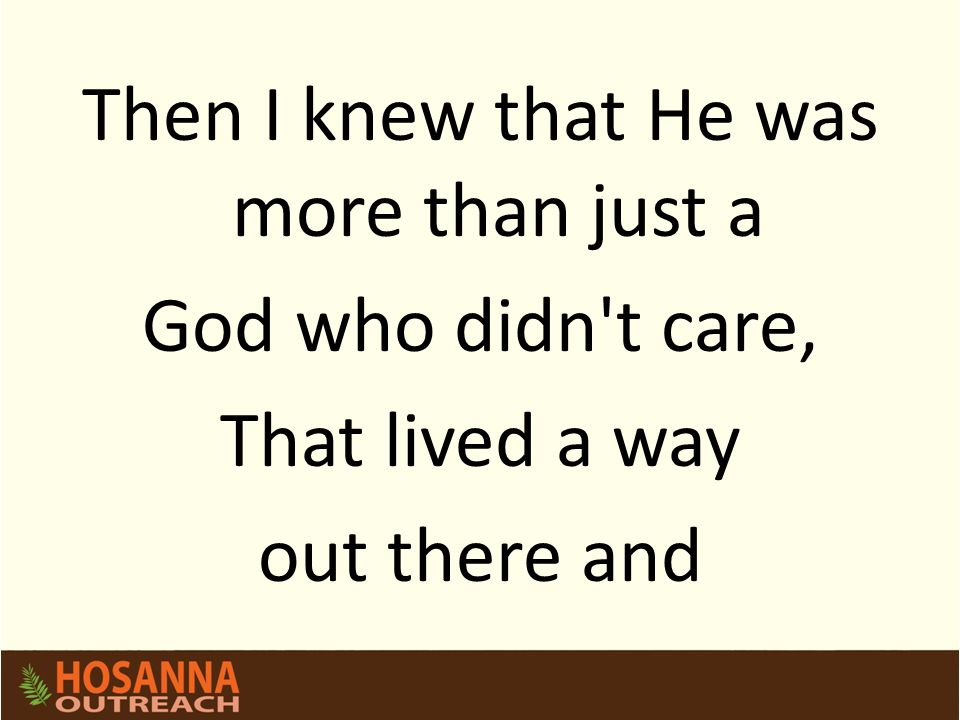 Then I knew that He was more than just a God who didn't care, That lived a way out there and