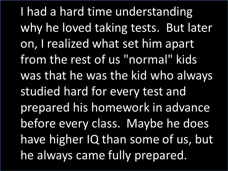 I had a hard time understanding why he loved taking tests. But later on, I realized what set him apart from the rest of us