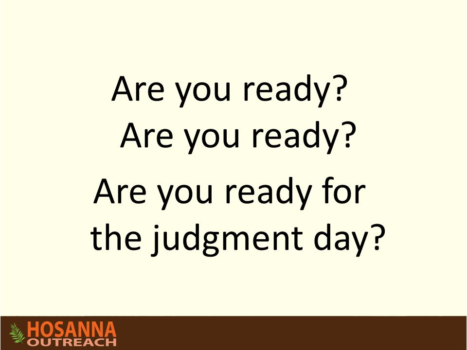 Are you ready Are you ready for the judgment day