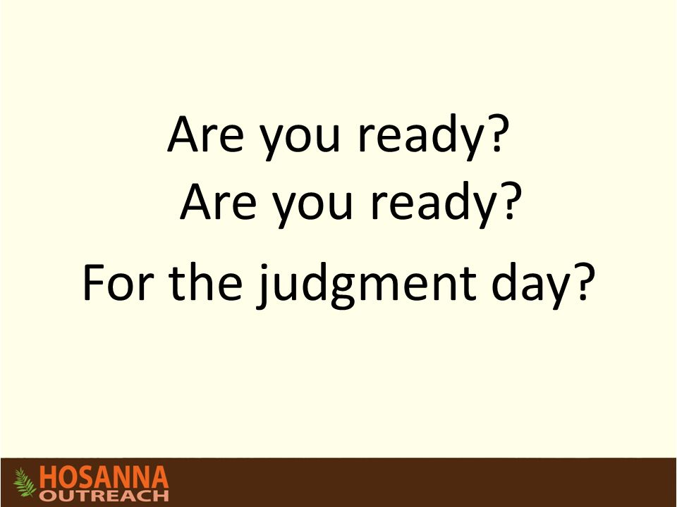 Are you ready? For the judgment day?