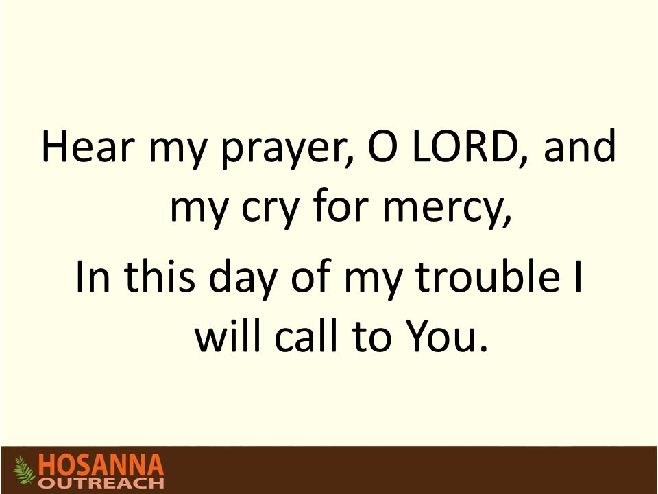 Hear my prayer, O LORD, and my cry for mercy, In this day of my trouble I will call to You.